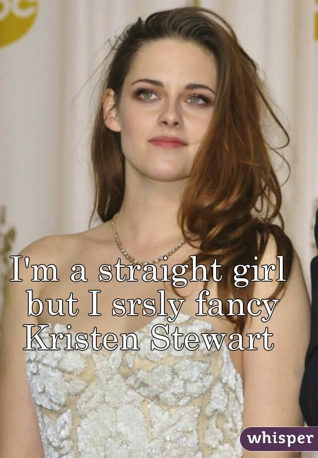 I'm a straight girl but I srsly fancy Kristen Stewart