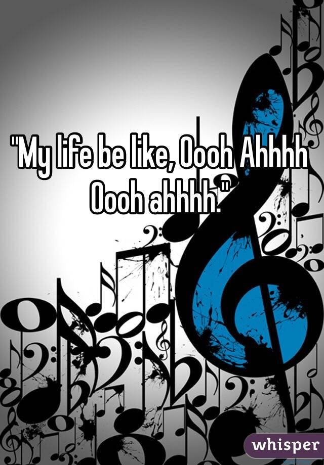 """""""My life be like, Oooh Ahhhh Oooh ahhhh."""""""