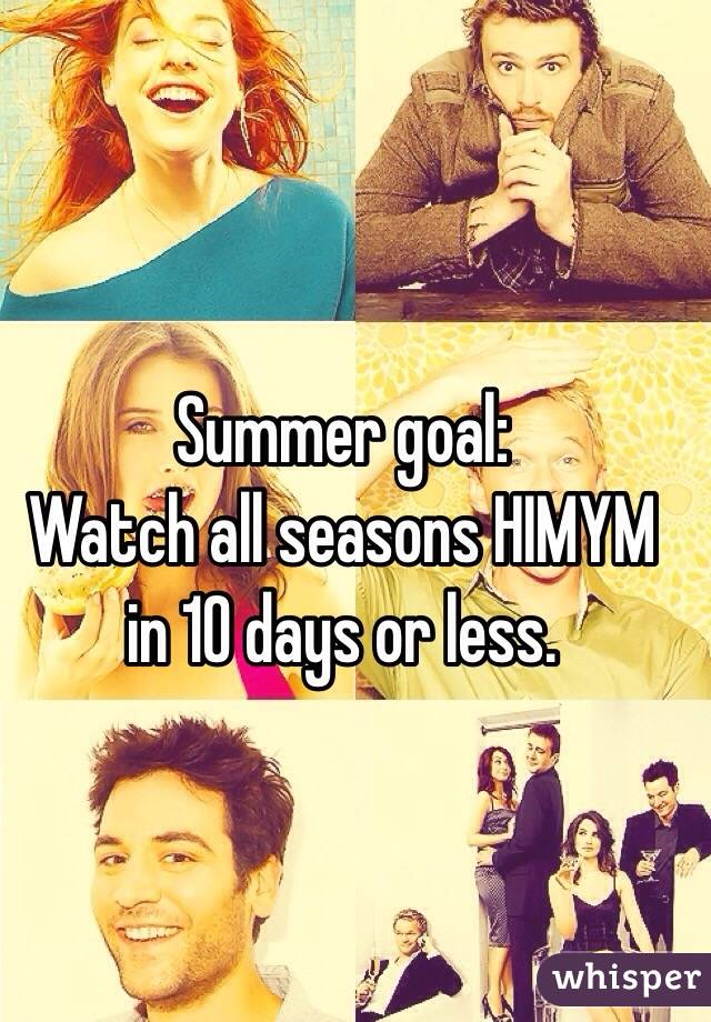 Summer goal:  Watch all seasons HIMYM in 10 days or less.
