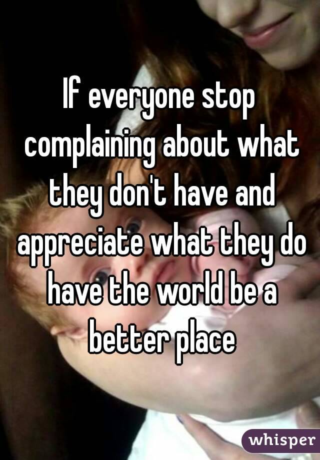 If everyone stop complaining about what they don't have and appreciate what they do have the world be a better place