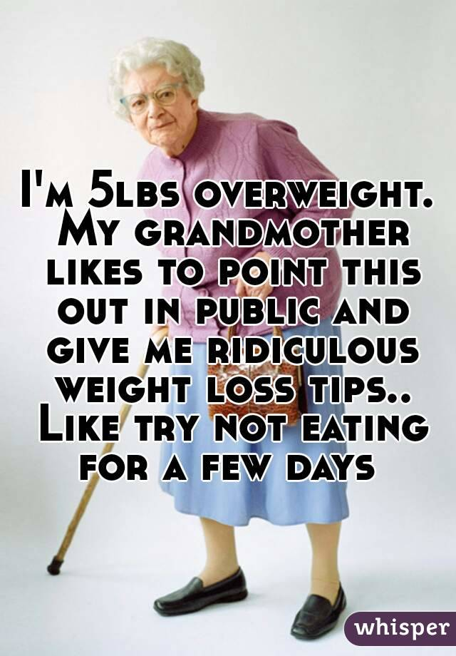I'm 5lbs overweight. My grandmother likes to point this out in public and give me ridiculous weight loss tips.. Like try not eating for a few days