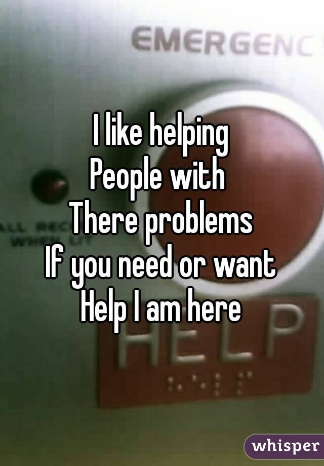I like helping People with  There problems If you need or want Help I am here