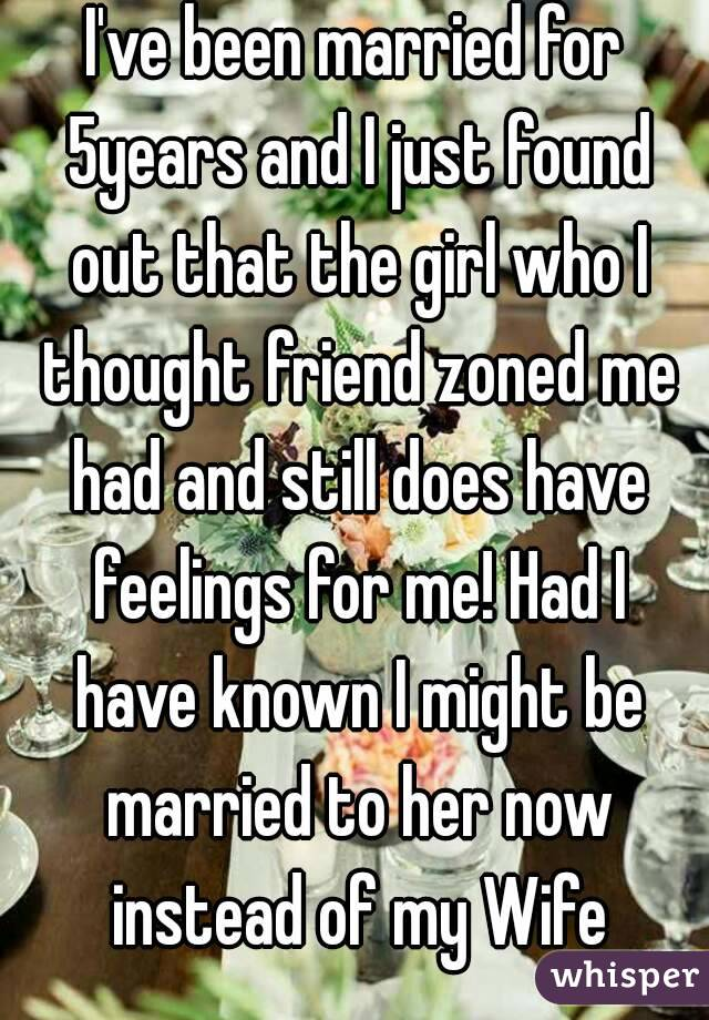 I've been married for 5years and I just found out that the girl who I thought friend zoned me had and still does have feelings for me! Had I have known I might be married to her now instead of my Wife