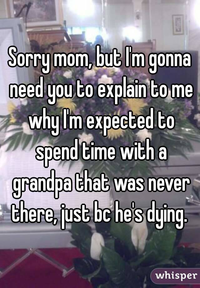 Sorry mom, but I'm gonna need you to explain to me why I'm expected to spend time with a grandpa that was never there, just bc he's dying.