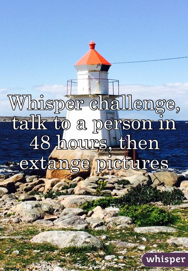 Whisper challenge, talk to a person in 48 hours, then extange pictures