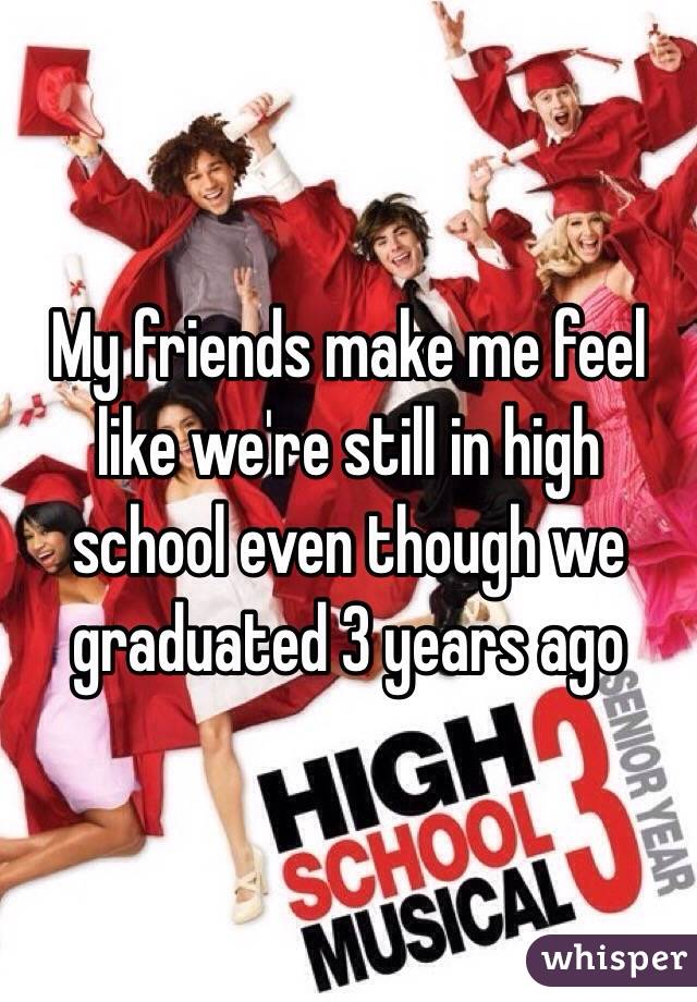 My friends make me feel like we're still in high school even though we graduated 3 years ago