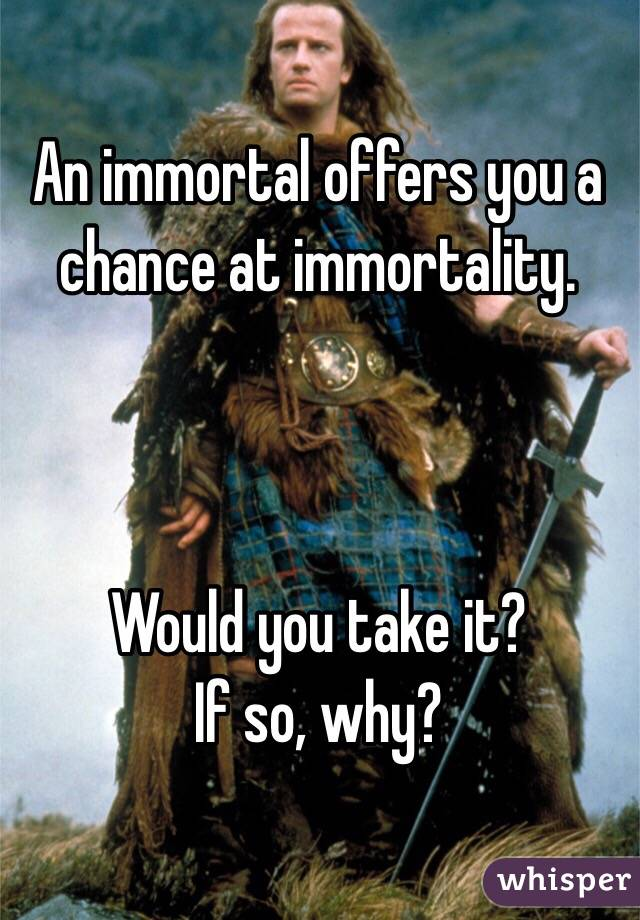 An immortal offers you a chance at immortality.    Would you take it? If so, why?