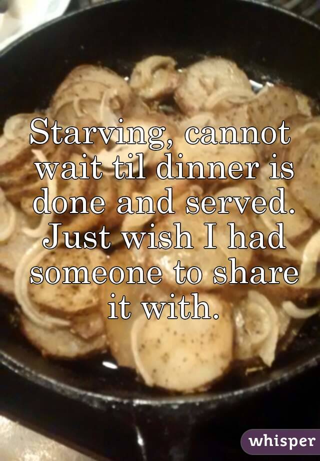Starving, cannot wait til dinner is done and served. Just wish I had someone to share it with.
