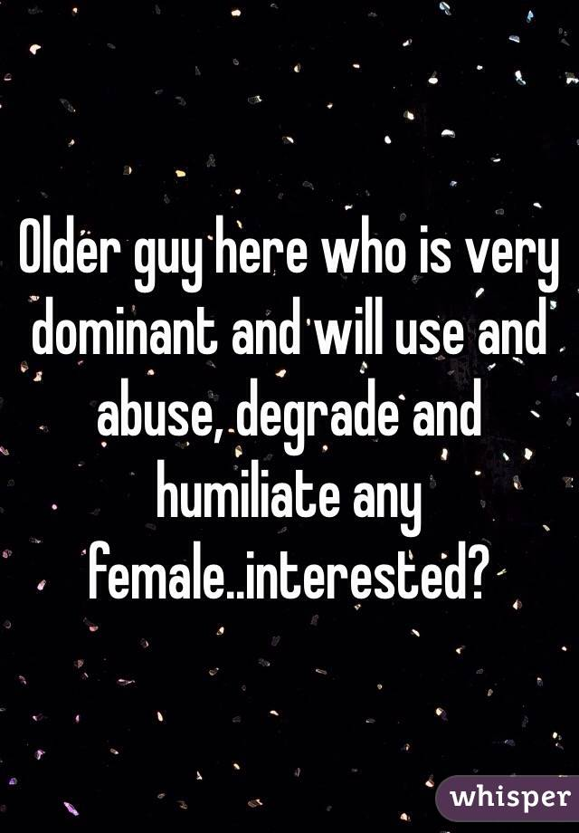 Older guy here who is very dominant and will use and abuse, degrade and humiliate any female..interested?