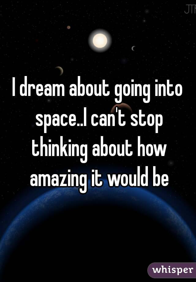 I dream about going into space..I can't stop thinking about how amazing it would be