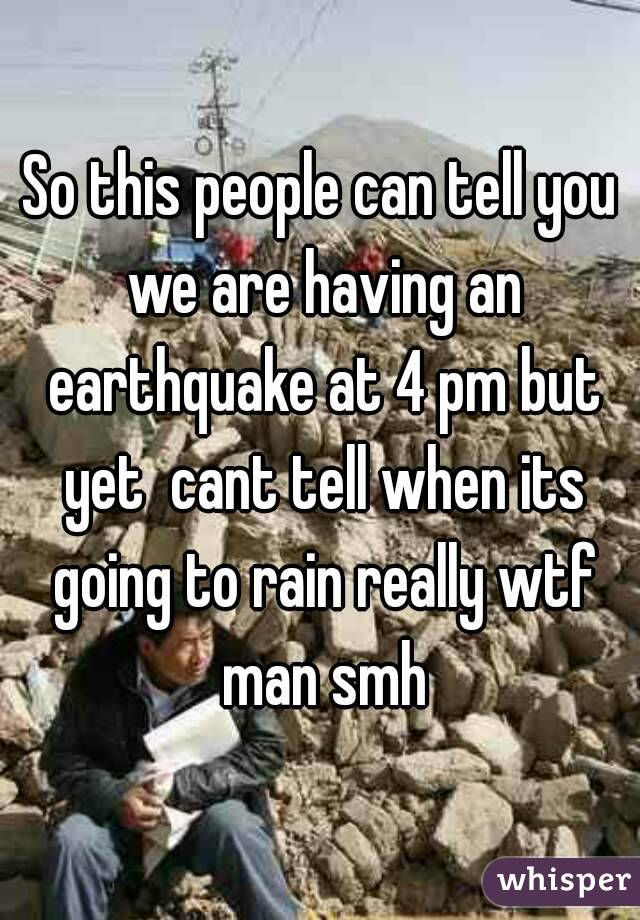 So this people can tell you we are having an earthquake at 4 pm but yet  cant tell when its going to rain really wtf man smh