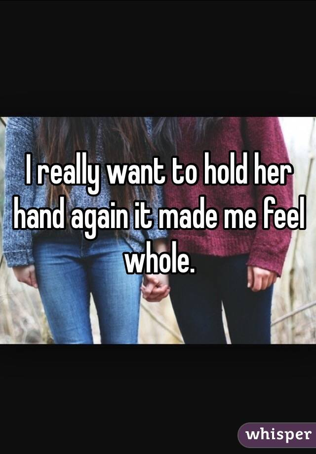 I really want to hold her hand again it made me feel whole.