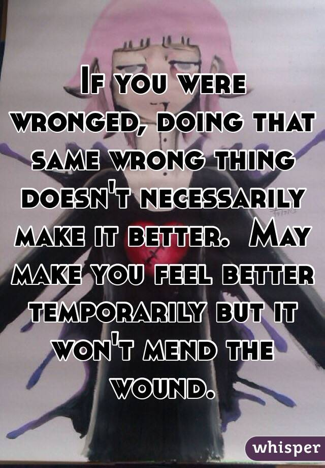 If you were wronged, doing that same wrong thing doesn't necessarily make it better.  May make you feel better temporarily but it won't mend the wound.