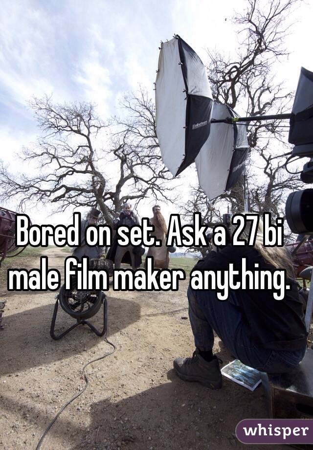Bored on set. Ask a 27 bi male film maker anything.
