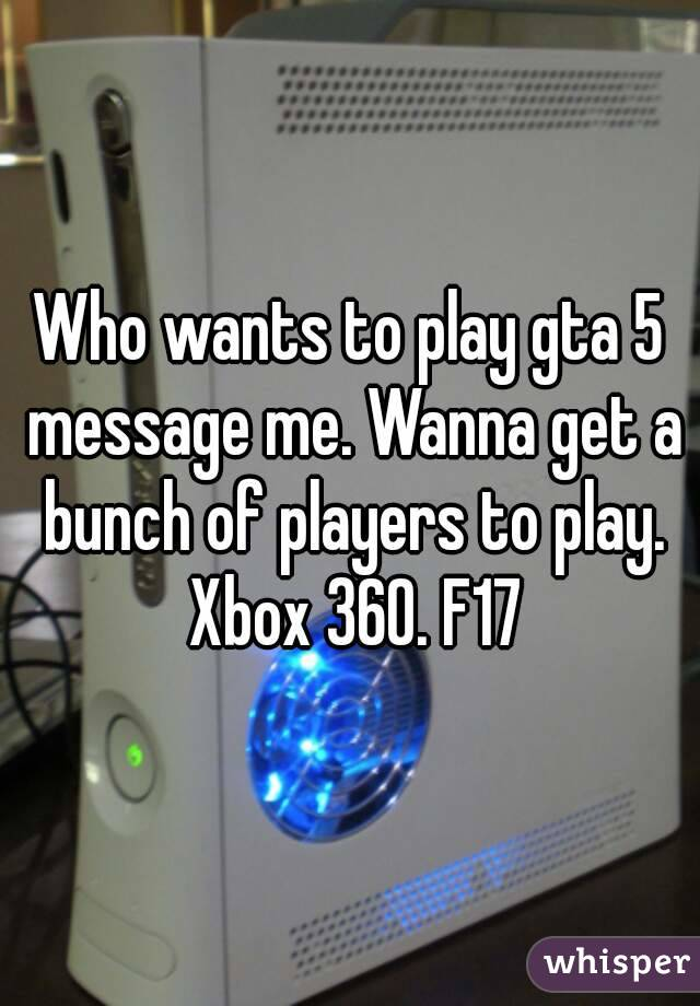Who wants to play gta 5 message me. Wanna get a bunch of players to play. Xbox 360. F17