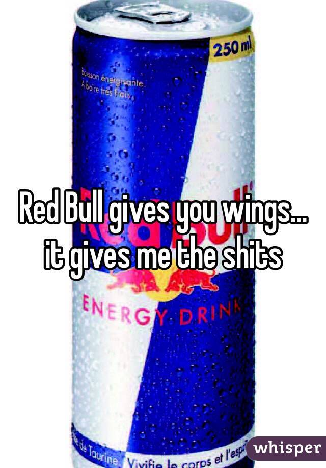 Red Bull gives you wings...  it gives me the shits