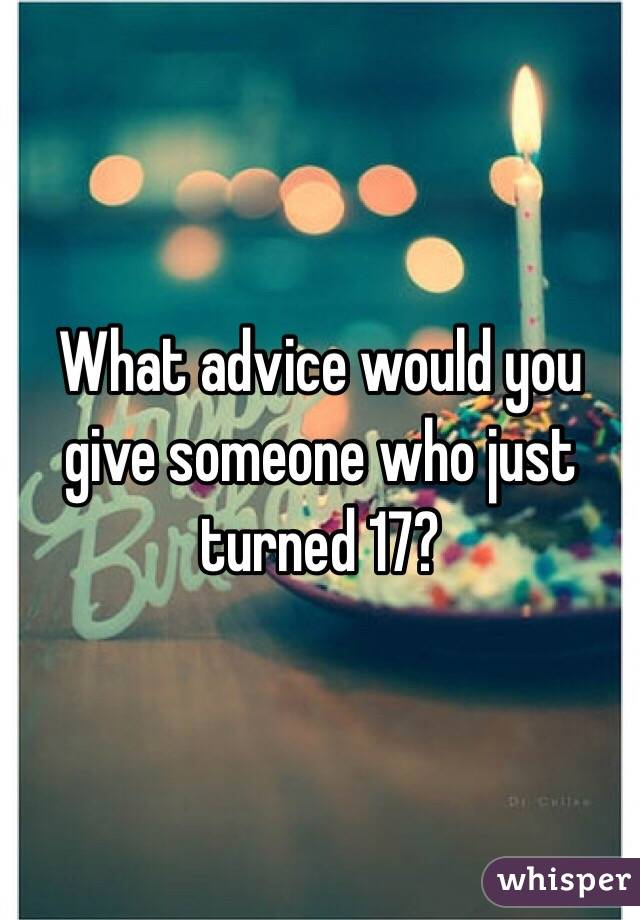 What advice would you give someone who just turned 17?