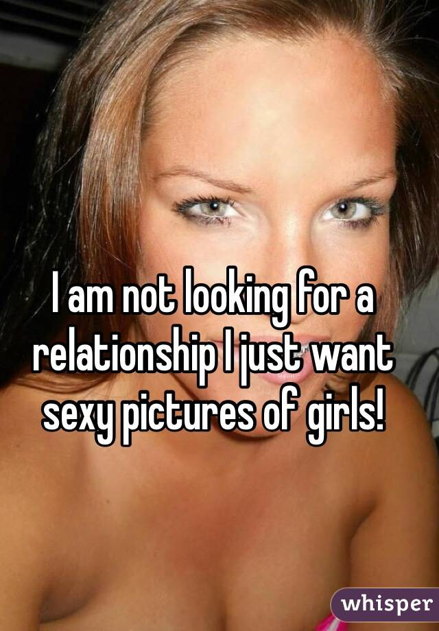 I am not looking for a relationship I just want sexy pictures of girls!