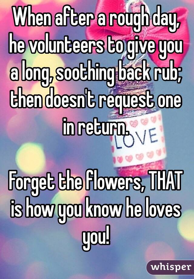 When after a rough day, he volunteers to give you a long, soothing back rub; then doesn't request one in return.    Forget the flowers, THAT is how you know he loves you!