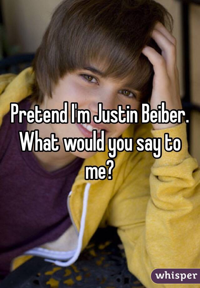 Pretend I'm Justin Beiber. What would you say to me?