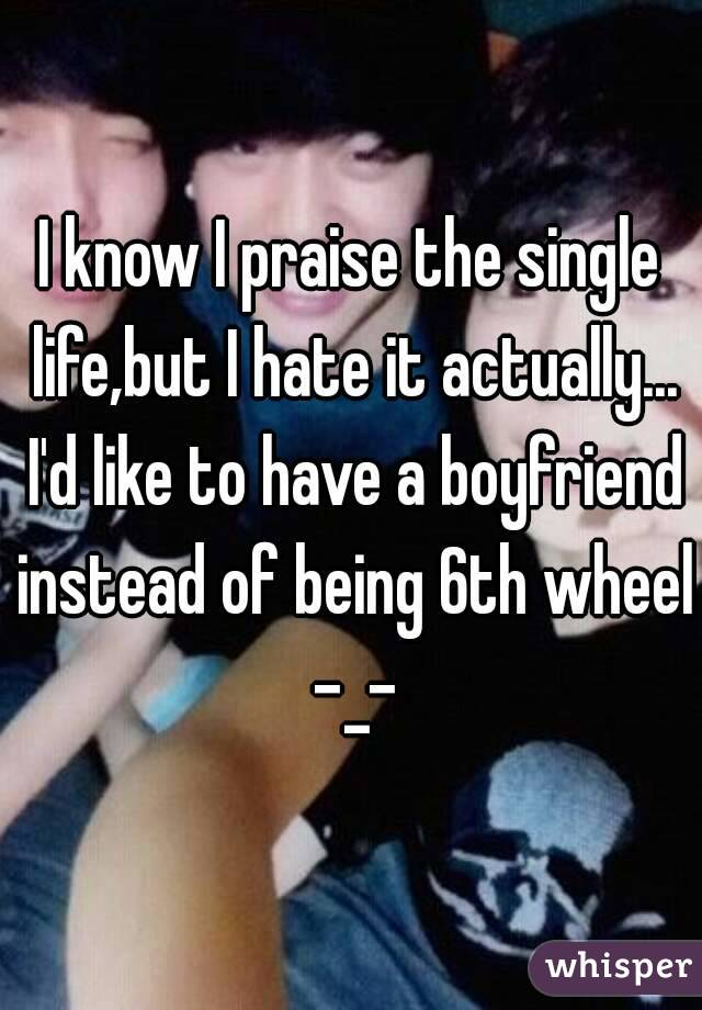 I know I praise the single life,but I hate it actually... I'd like to have a boyfriend instead of being 6th wheel -_-