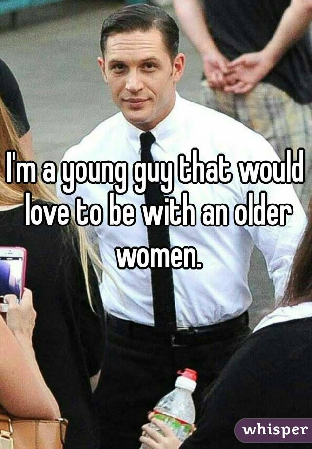 I'm a young guy that would love to be with an older women.