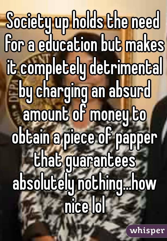Society up holds the need for a education but makes it completely detrimental by charging an absurd amount of money to obtain a piece of papper that guarantees absolutely nothing...how nice lol