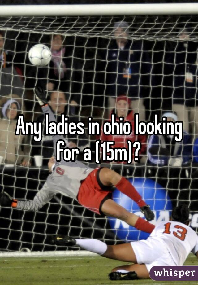 Any ladies in ohio looking for a (15m)?