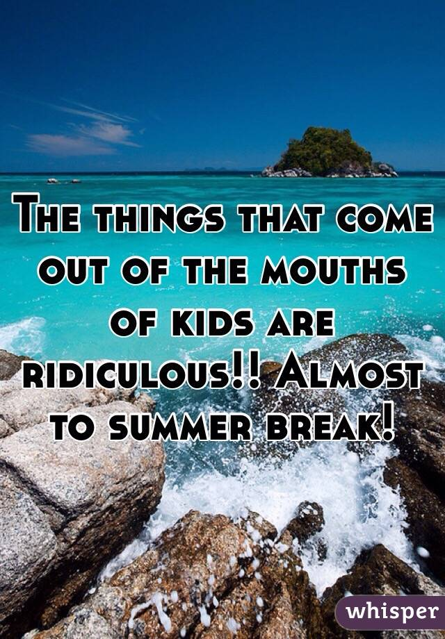 The things that come out of the mouths of kids are ridiculous!! Almost to summer break!