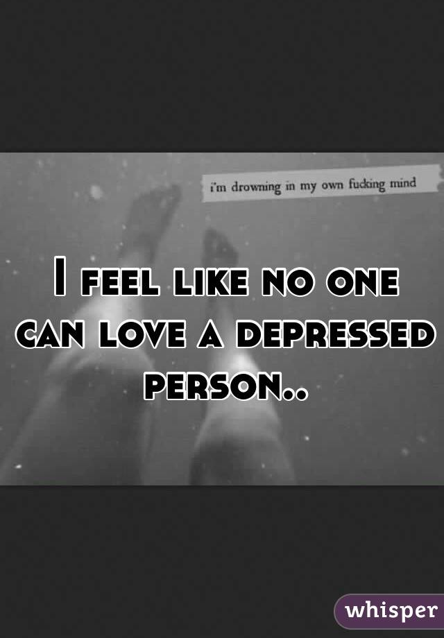 I feel like no one can love a depressed person..