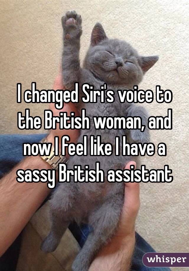 I changed Siri's voice to the British woman, and now I feel like I have a sassy British assistant