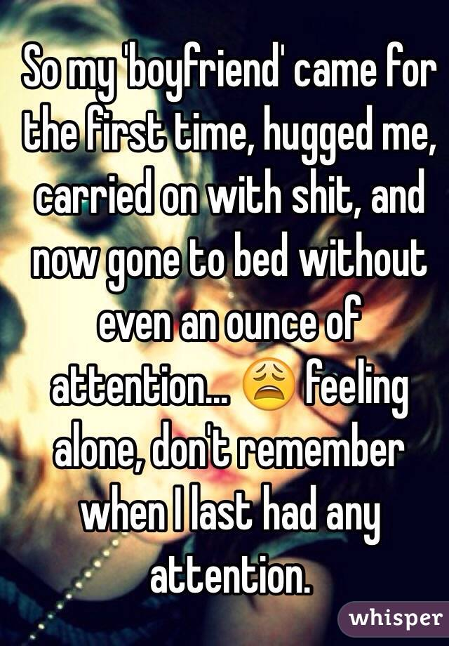 So my 'boyfriend' came for the first time, hugged me, carried on with shit, and now gone to bed without even an ounce of attention... 😩 feeling alone, don't remember when I last had any attention.