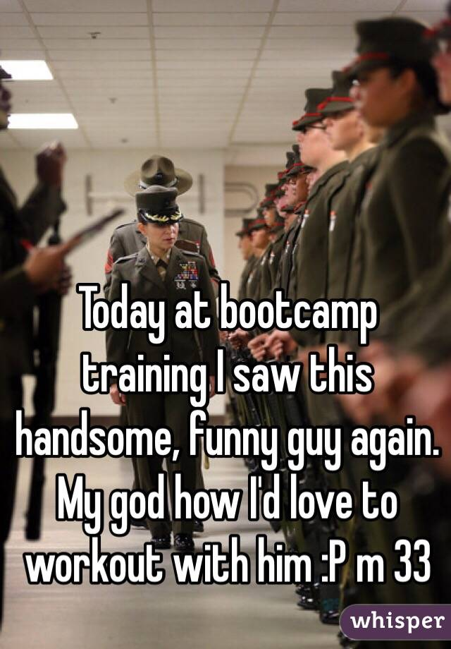 Today at bootcamp training I saw this handsome, funny guy again. My god how I'd love to workout with him :P m 33