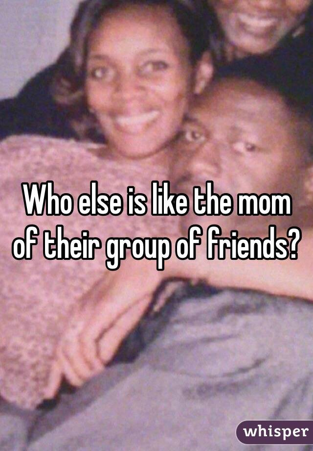 Who else is like the mom of their group of friends?