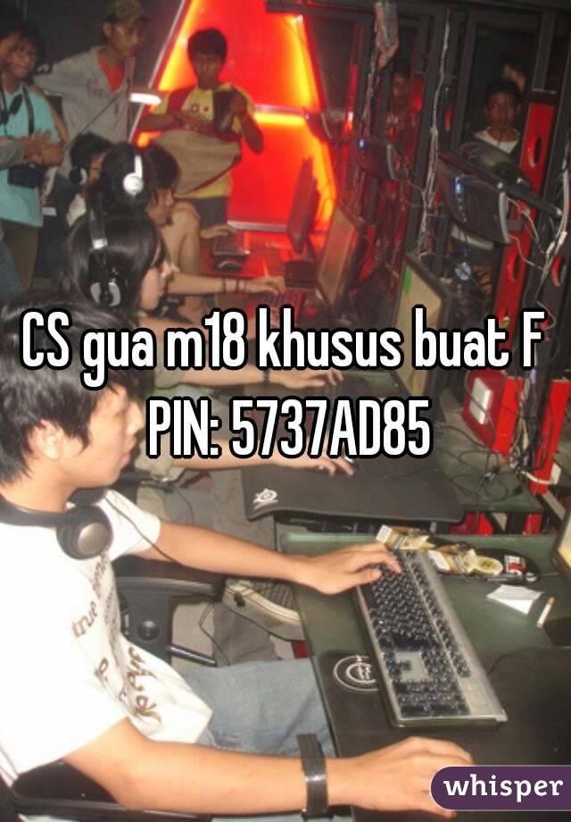 CS gua m18 khusus buat F PIN: 5737AD85