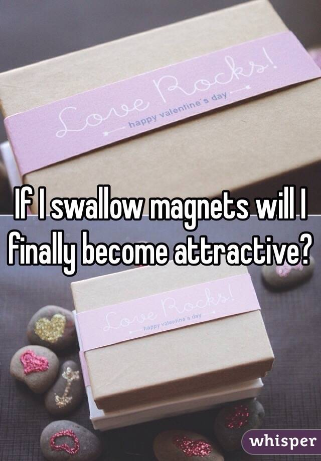 If I swallow magnets will I finally become attractive?