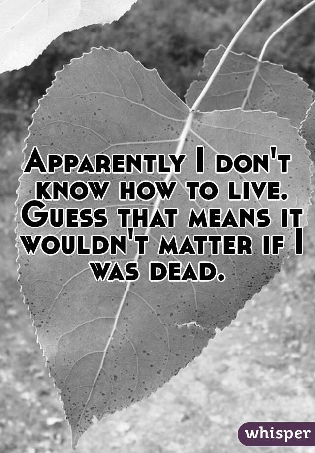 Apparently I don't know how to live. Guess that means it wouldn't matter if I was dead.