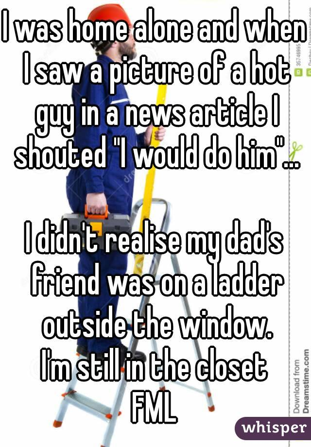 """I was home alone and when I saw a picture of a hot guy in a news article I shouted """"I would do him""""...  I didn't realise my dad's friend was on a ladder outside the window. I'm still in the closet FML"""