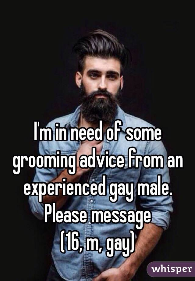 I'm in need of some grooming advice from an experienced gay male. Please message (16, m, gay)