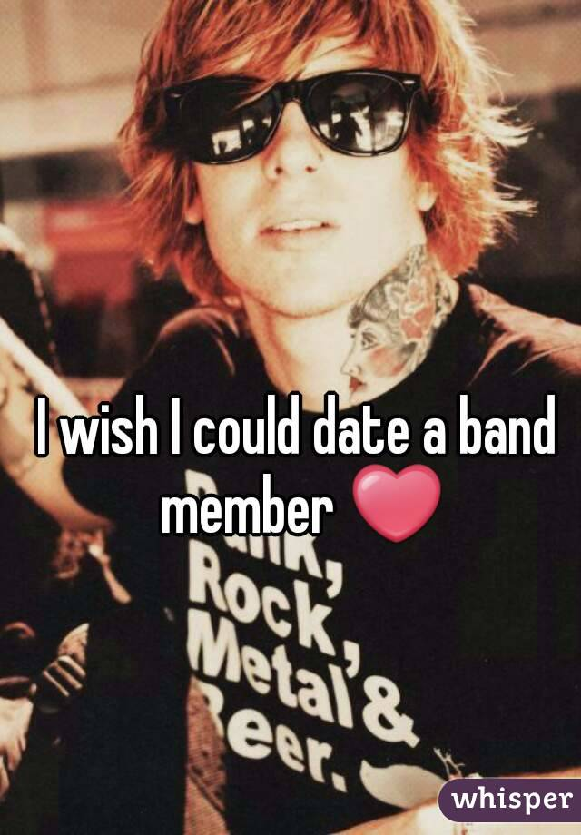 I wish I could date a band member ❤