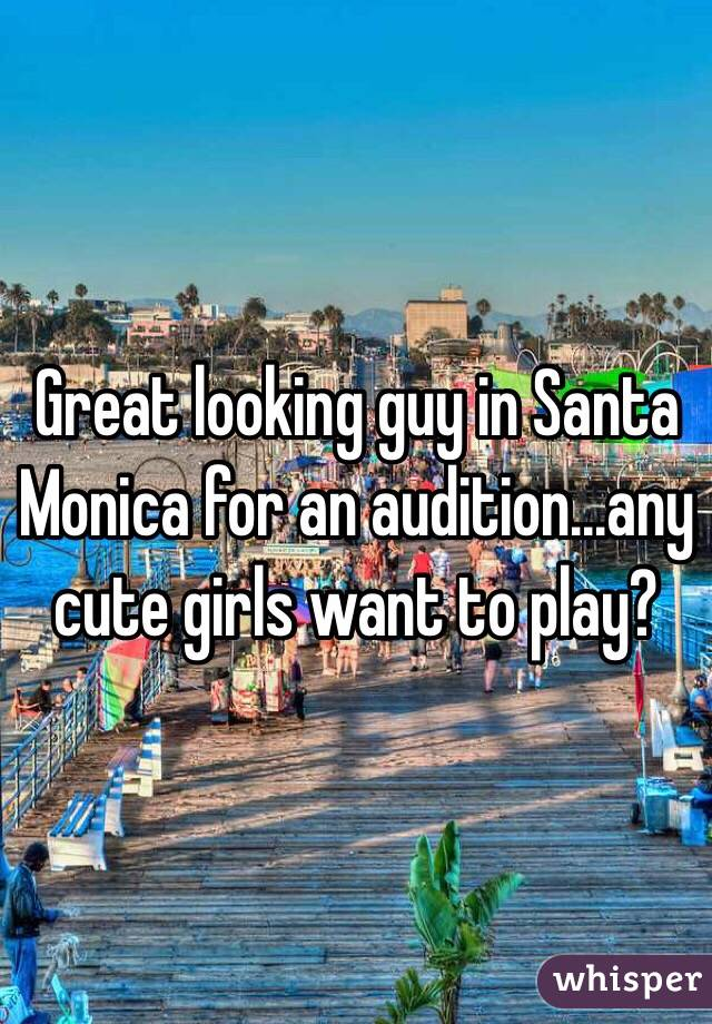 Great looking guy in Santa Monica for an audition...any cute girls want to play?