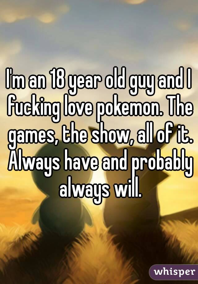 I'm an 18 year old guy and I fucking love pokemon. The games, the show, all of it. Always have and probably always will.