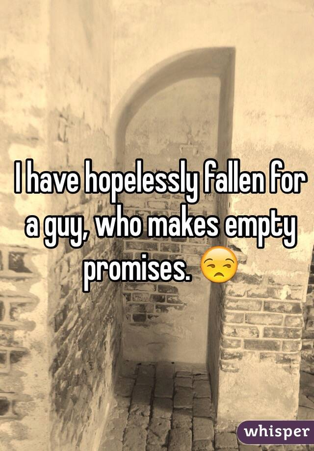 I have hopelessly fallen for a guy, who makes empty promises. 😒