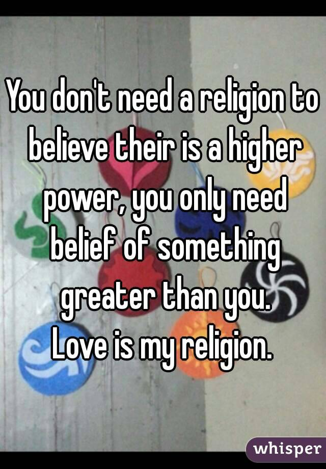 You don't need a religion to believe their is a higher power, you only need belief of something greater than you. Love is my religion.