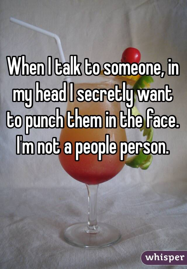 When I talk to someone, in my head I secretly want to punch them in the face. I'm not a people person.