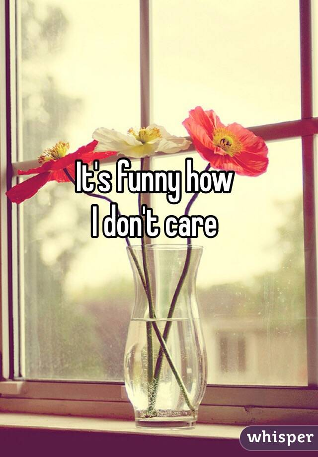 It's funny how  I don't care