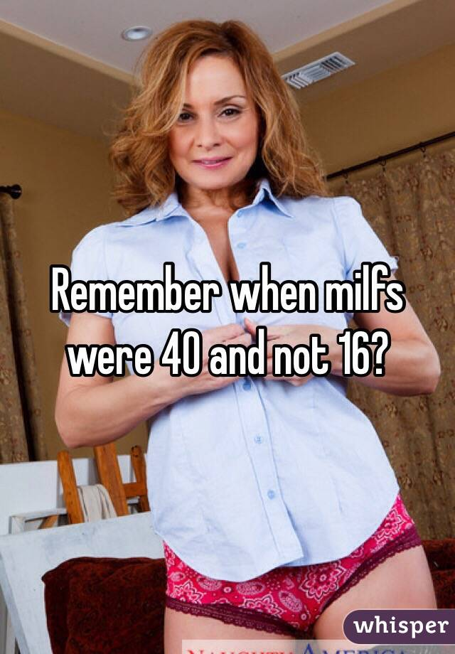 Remember when milfs were 40 and not 16?