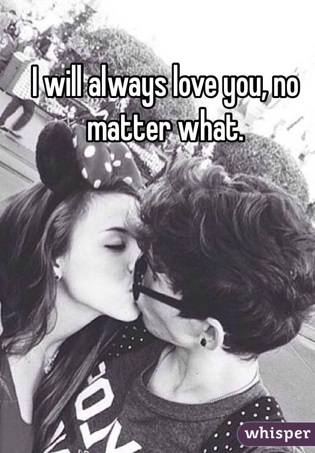 I will always love you, no matter what.