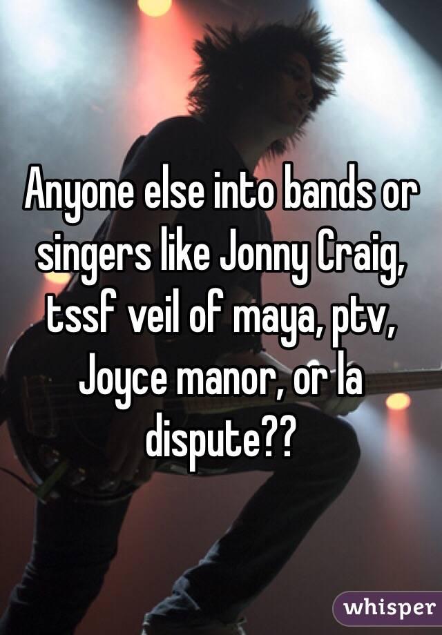 Anyone else into bands or singers like Jonny Craig, tssf veil of maya, ptv, Joyce manor, or la dispute??