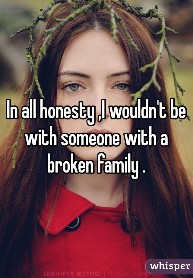 In all honesty ,I wouldn't be with someone with a broken family .